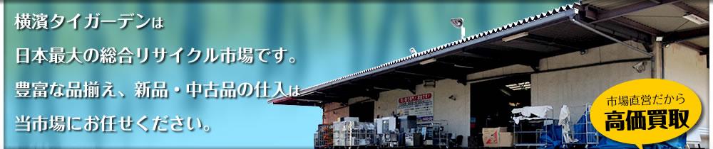 横濱タイガーデンは日本最大の総合リサイクル市場です。豊富な品揃え、新品・中古品の仕入は当市場にお任せください。